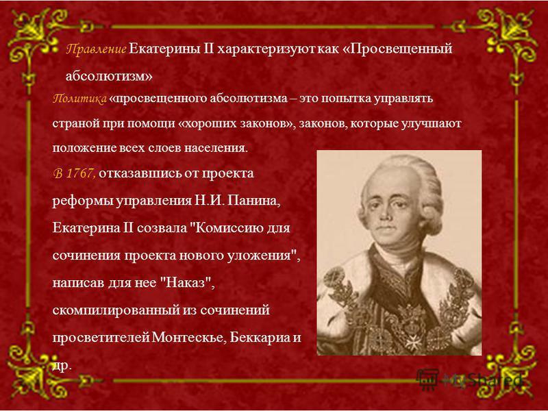 Правление Екатерины II характеризуют как «Просвещенный абсолютизм» В 1767, отказавшись от проекта реформы управления Н.И. Панина, Екатерина II созвала