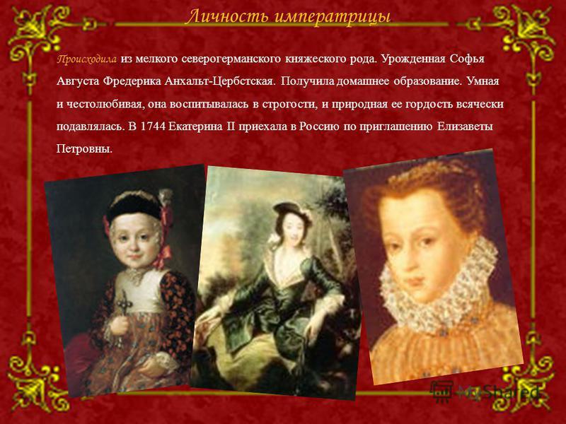Происходила из мелкого северогерманского княжеского рода. Урожденная Софья Августа Фредерика Анхальт-Цербстская. Получила домашнее образование. Умная и честолюбивая, она воспитывалась в строгости, и природная ее гордость всячески подавлялась. В 1744