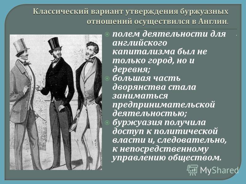 . полем деятельности для английского капитализма был не только город, но и деревня ; большая часть дворянства стала заниматься предпринимательской деятельностью ; буржуазия получила доступ к политической власти и, следовательно, к непосредственному у