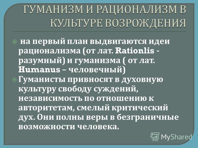на первый план выдвигаются идеи рационализма ( от лат. Rationlis - разумный ) и гуманизма ( от лат. Humanus – человечный ) Гуманисты привносят в духовную культуру свободу суждений, независимость по отношению к авторитетам, смелый критический дух. Они