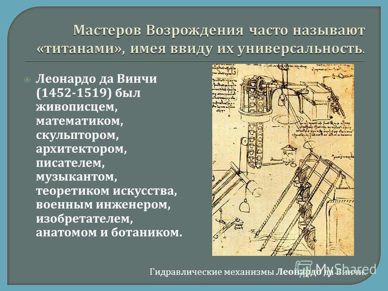 Леонардо да Винчи (1452-1519) был живописцем, математиком, скульптором, архитектором, писателем, музыкантом, теоретиком искусства, военным инженером, изобретателем, анатомом и ботаником. Гидравлические механизмы Леонардо да Винчи.