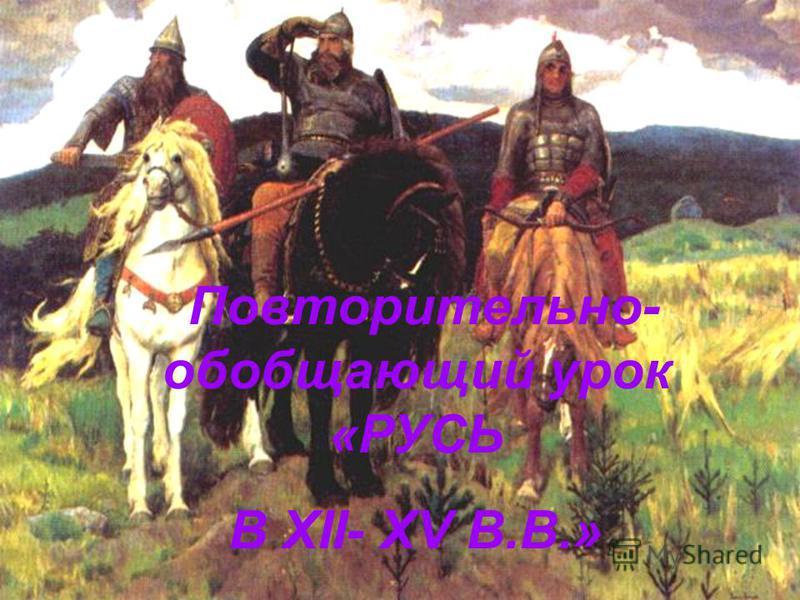 Повторительно- обобщающий урок «РУСЬ В XII- XV В.В.»
