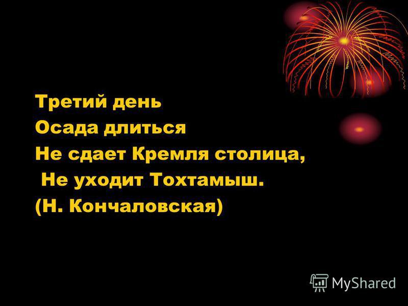 Третий день Осада длиться Не сдает Кремля столица, Не уходит Тохтамыш. (Н. Кончаловская)