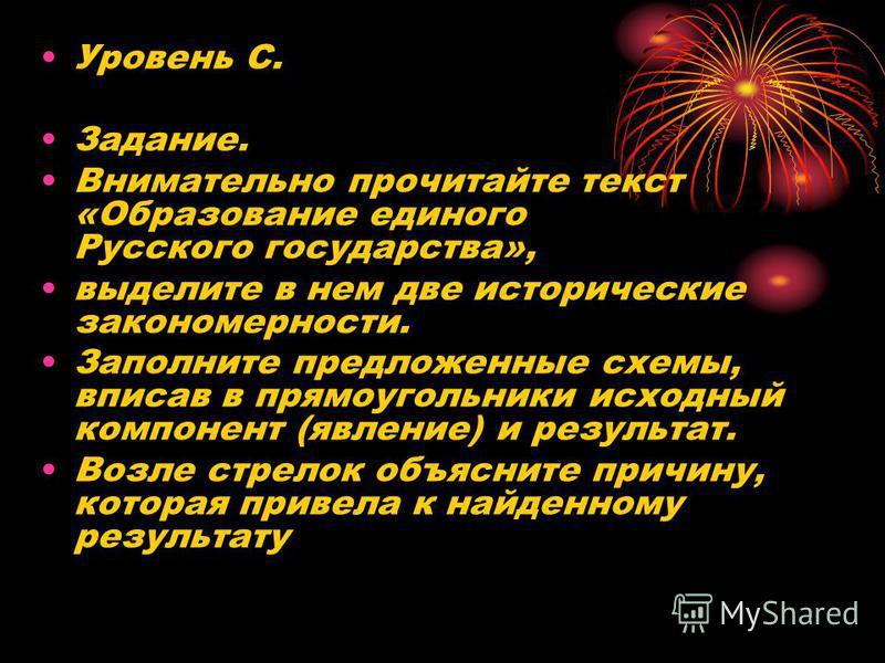 Уровень С. Задание. Внимательно прочитайте текст «Образование единого Русского государства», выделите в нем две исторические закономерности. Заполните предложенные схемы, вписав в прямоугольники исходный компонент (явление) и результат. Возле стрелок