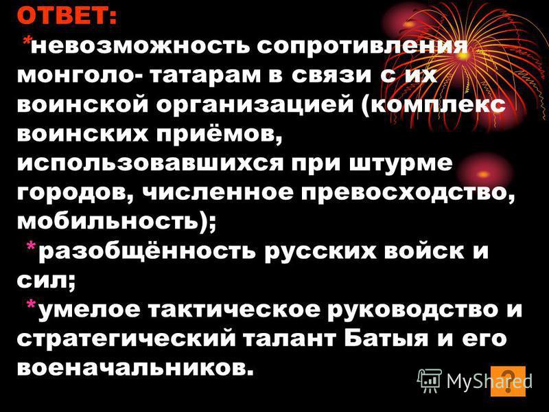 ОТВЕТ: *невозможность сопротивления монголо- татарам в связи с их воинской организацией (комплекс воинских приёмов, использовавшихся при штурме городов, численное превосходство, мобильность); *разобщённость русских войск и сил; *умелое тактическое ру