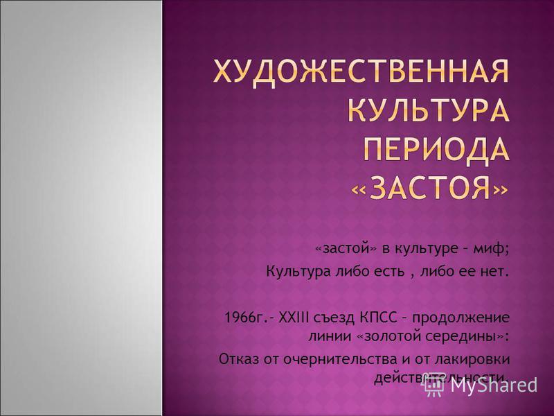 «застой» в культуре – миф; Культура либо есть, либо ее нет. 1966 г.- XXIII съезд КПСС – продолжение линии «золотой середины»: Отказ от очернительства и от лакировки действительности.