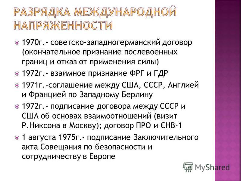 1970 г.- советско-западногерманский договор (окончательное признание послевоенных границ и отказ от применения силы) 1972 г.- взаимное признание ФРГ и ГДР 1971 г.-соглашение между США, СССР, Англией и Францией по Западному Берлину 1972 г.- подписание
