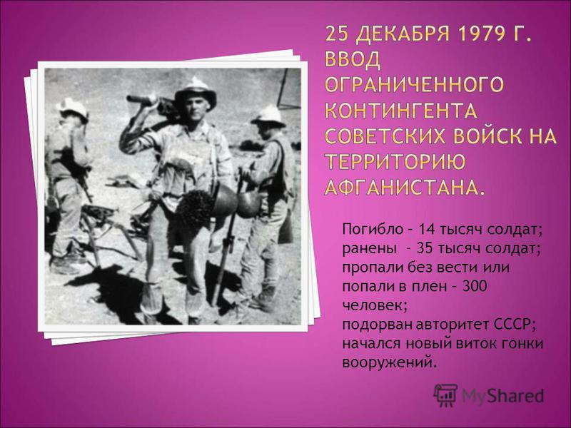 Погибло – 14 тысяч солдат; ранены - 35 тысяч солдат; пропали без вести или попали в плен – 300 человек; подорван авторитет СССР; начался новый виток гонки вооружений.
