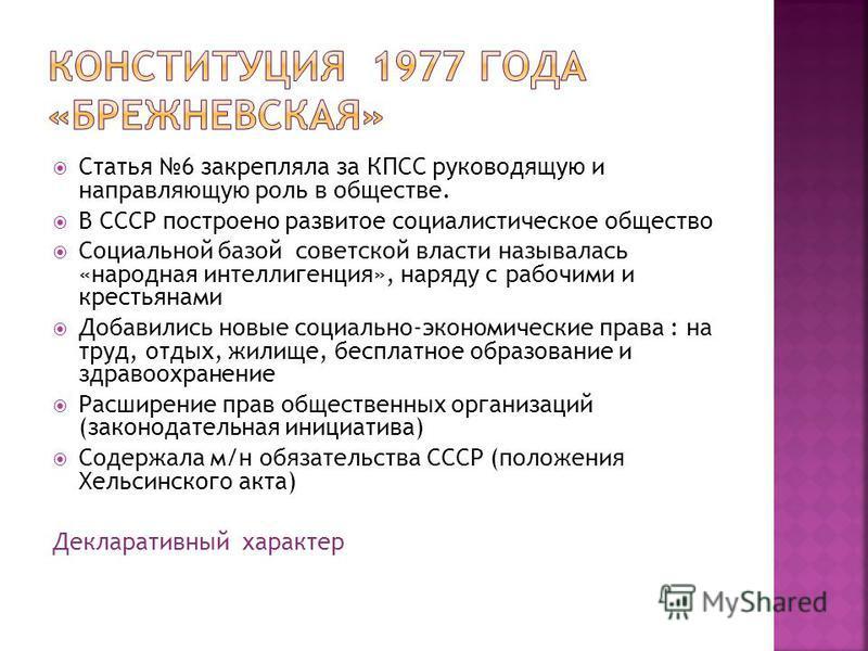 Статья 6 закрепляла за КПСС руководящую и направляющую роль в обществе. В СССР построено развитое социалистическое общество Социальной базой советской власти называлась «народная интеллигенция», наряду с рабочими и крестьянами Добавились новые социал