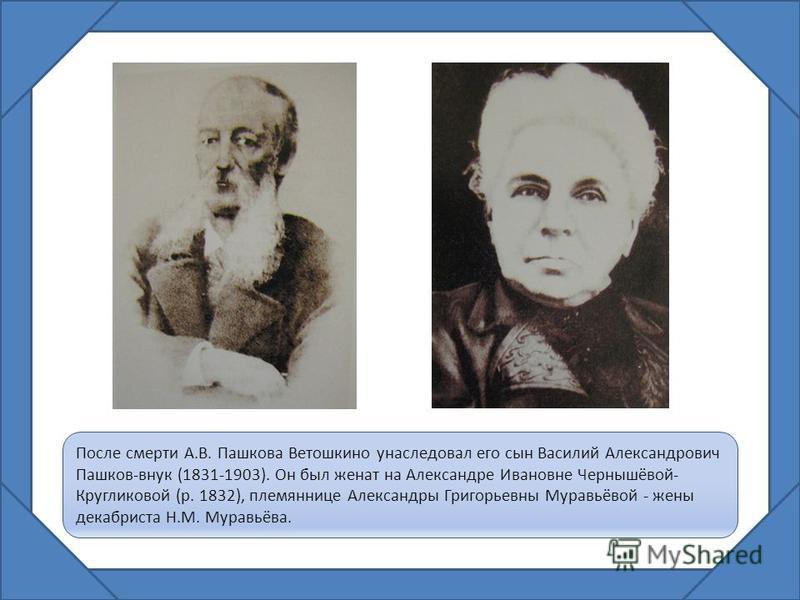 После смерти А.В. Пашкова Ветошкино унаследовал его сын Василий Александрович Пашков-внук (1831-1903). Он был женат на Александре Ивановне Чернышёвой- Кругликовой (р. 1832), племяннице Александры Григорьевны Муравьёвой - жены декабриста Н.М. Муравьёв