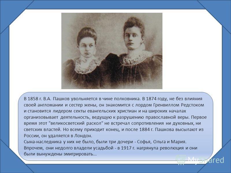В 1858 г. В.А. Пашков увольняется в чине полковника. В 1874 году, не без влияния своей англомании и сестер жены, он знакомится с лордом Гренвиллом Редстоком и становится лидером секты евангельских христиан и на широких началах организовывает деятельн