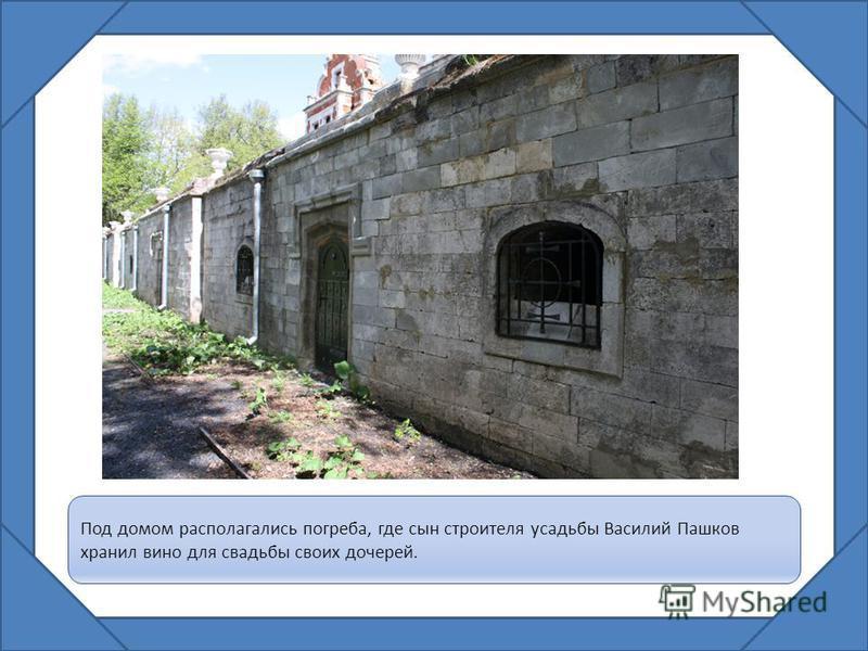 Под домом располагались погреба, где сын строителя усадьбы Василий Пашков хранил вино для свадьбы своих дочерей.