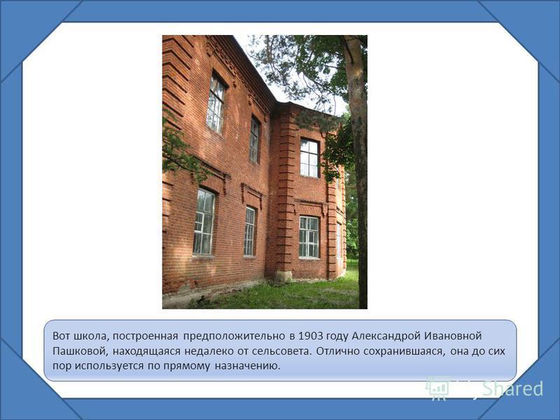 Вот школа, построенная предположительно в 1903 году Александрой Ивановной Пашковой, находящаяся недалеко от сельсовета. Отлично сохранившаяся, она до сих пор используется по прямому назначению.