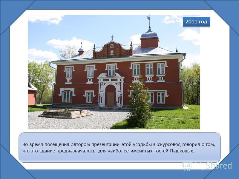 Во время посещения автором презентации этой усадьбы экскурсовод говорил о том, что это здание предназначалось для наиболее именитых гостей Пашковых. 2011 год