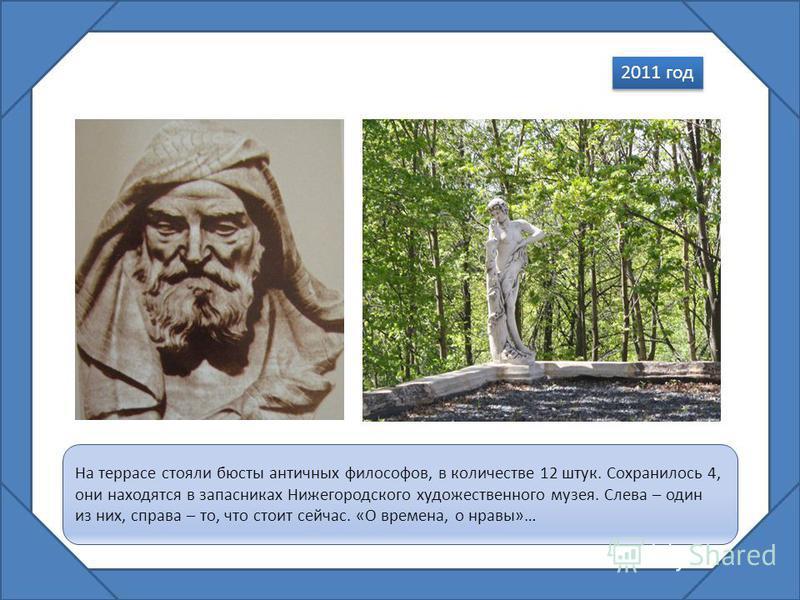 На террасе стояли бюсты античных философов, в количестве 12 штук. Сохранилось 4, они находятся в запасниках Нижегородского художественного музея. Слева – один из них, справа – то, что стоит сейчас. «О времена, о нравы»… 2011 год