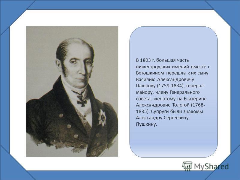 В 1803 г. большая часть нижегородских имений вместе с Ветошкином перешла к их сыну Василию Александровичу Пашкову (1759-1834), генерал- майору, члену Генерального совета, женатому на Екатерине Александровне Толстой (1768- 1835). Супруги были знакомы