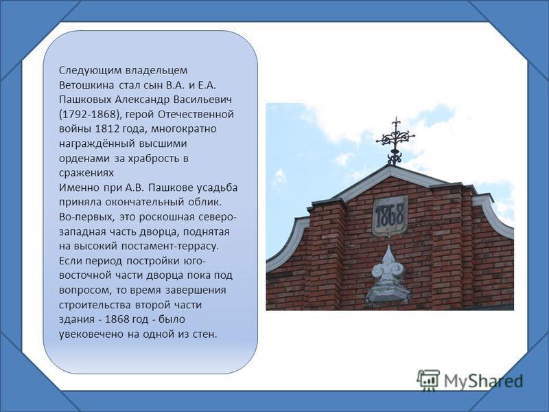 Следующим владельцем Ветошкина стал сын В.А. и Е.А. Пашковых Александр Васильевич (1792-1868), герой Отечественной войны 1812 года, многократно награждённый высшими орденами за храбрость в сражениях Именно при А.В. Пашкове усадьба приняла окончательн