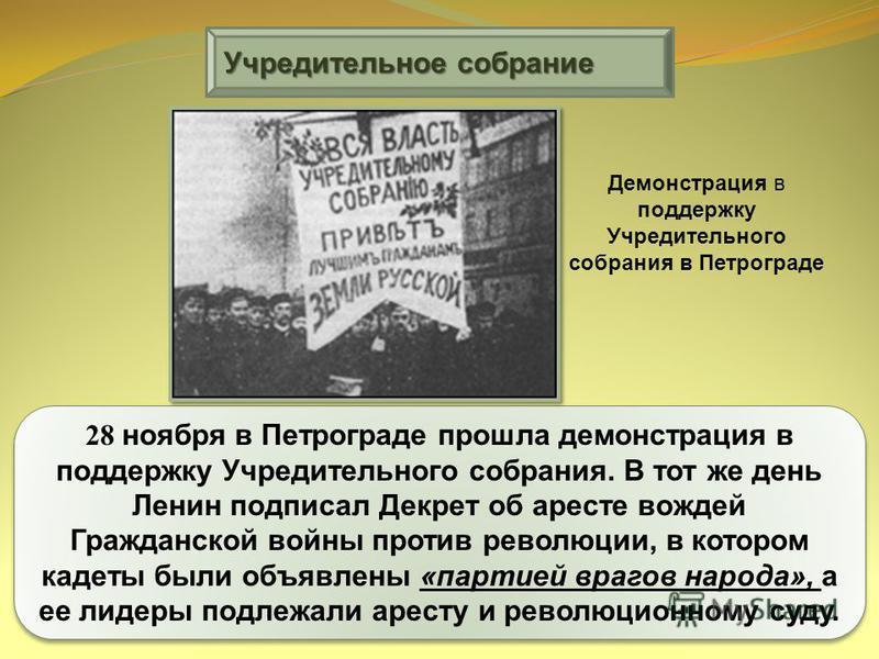 Учредительное собрание 28 ноября в Петрограде прошла демонстрация в поддержку Учредительного собрания. В тот же день Ленин подписал Декрет об аресте вождей Гражданской войны против революции, в котором кадеты были объявлены «партией врагов народа», а