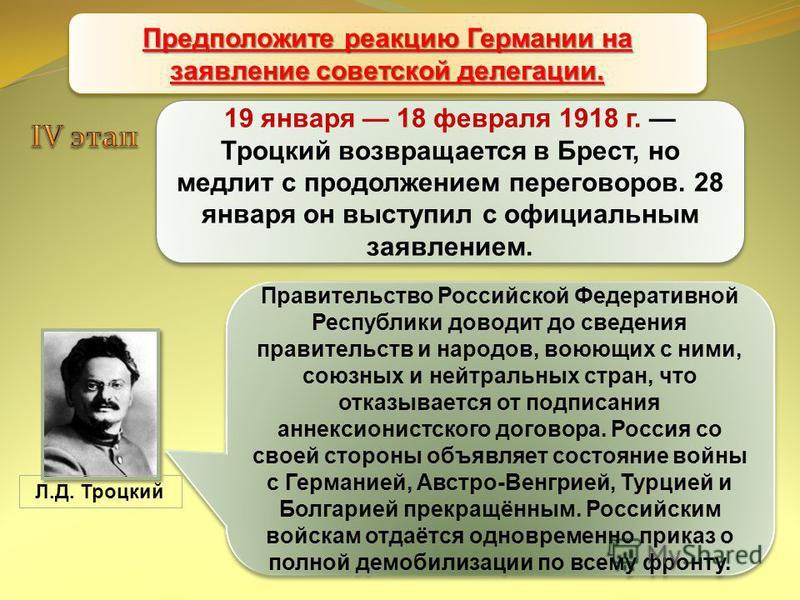 Брестский мир 19 января 18 февраля 1918 г. Троцкий возвращается в Брест, но медлит с продолжением переговоров. 28 января он выступил с официальным заявлением. Правительство Российской Федеративной Республики доводит до сведения правительств и народов