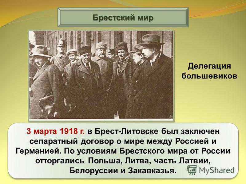 Брестский мир 3 марта 1918 г. в Брест-Литовске был заключен сепаратный договор о мире между Россией и Германией. По условиям Брестского мира от России отторгались Польша, Литва, часть Латвии, Белоруссии и Закавказья. Делегация большевиков