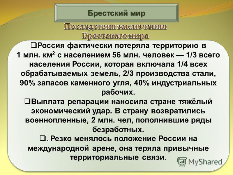 Брестский мир Россия фактически потеряла территорию в 1 млн. км 2 с населением 56 млн. человек 1/3 всего населения России, которая включала 1/4 всех обрабатываемых земель, 2/3 производства стали, 90% запасов каменного угля, 40% индустриальных рабочих