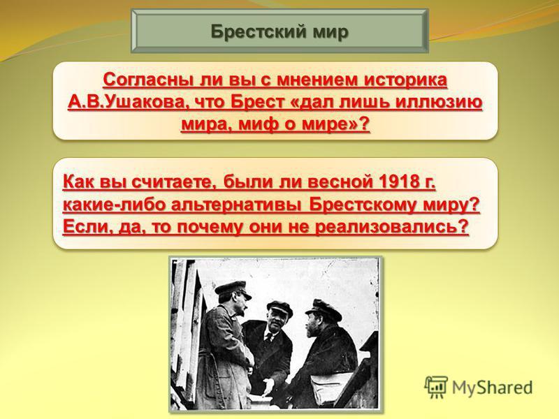 Брестский мир Согласны ли вы с мнением историка А.В.Ушакова, что Брест «дал лишь иллюзию мира, миф о мире»? Как вы считаете, были ли весной 1918 г. какие-либо альтернативы Брестскому миру? Если, да, то почему они не реализовались?
