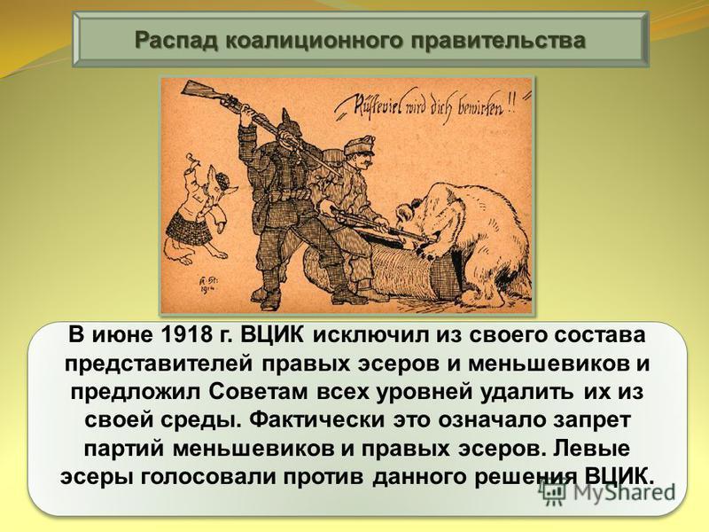 В июне 1918 г. ВЦИК исключил из своего состава представителей правых эсеров и меньшевиков и предложил Советам всех уровней удалить их из своей среды. Фактически это означало запрет партий меньшевиков и правых эсеров. Левые эсеры голосовали против дан