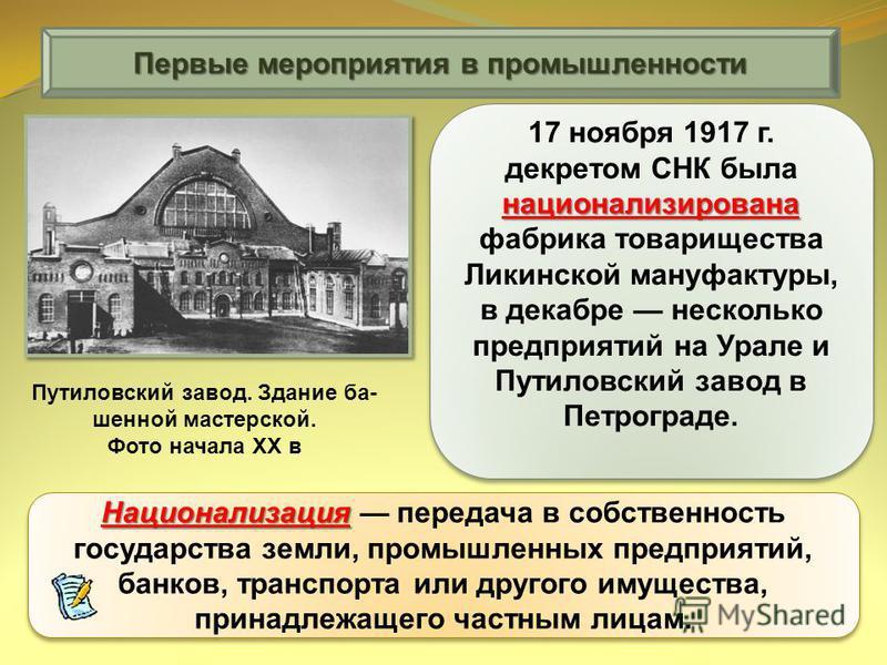 национализирована 17 ноября 1917 г. декретом СНК была национализирована фабрика товарищества Ликинской мануфактуры, в декабре несколько предприятий на Урале и Путиловский завод в Петрограде. Национализация Национализация передача в собственность госу