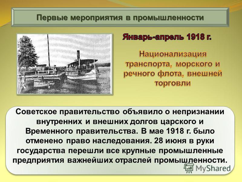 Первые мероприятия в промышленности Советское правительство объявило о непризнании внутренних и внешних долгов царского и Временного правительства. В мае 1918 г. было отменено право наследования. 28 июня в руки государства перешли все крупные промышл