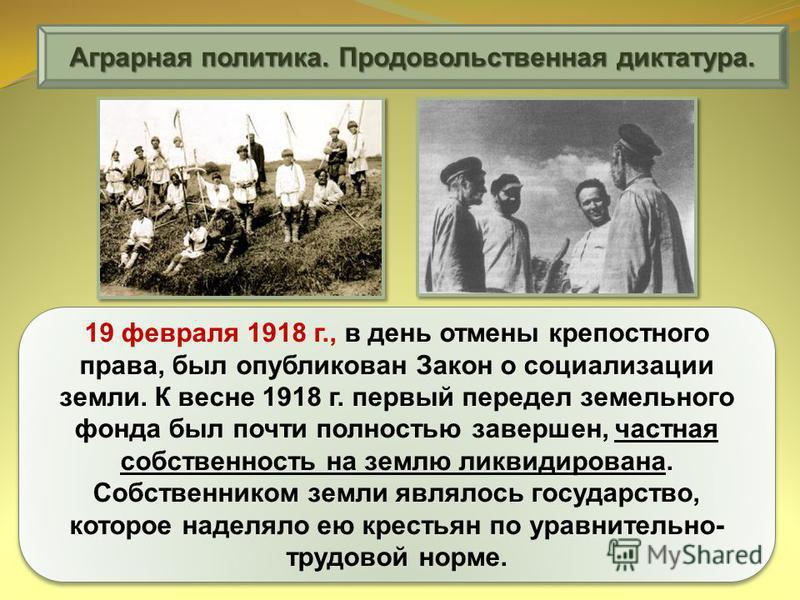 Аграрная политика. Продовольственная диктатура. 19 февраля 1918 г., в день отмены крепостного права, был опубликован Закон о социализации земли. К весне 1918 г. первый передел земельного фонда был почти полностью завершен, частная собственность на зе