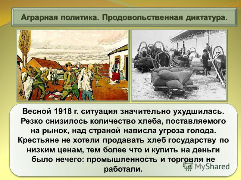 Аграрная политика. Продовольственная диктатура. Весной 1918 г. ситуация значительно ухудшилась. Резко снизилось количество хлеба, поставляемого на рынок, над страной нависла угроза голода. Крестьяне не хотели продавать хлеб государству по низким цена