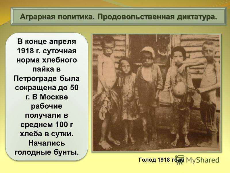 Аграрная политика. Продовольственная диктатура. В конце апреля 1918 г. суточная норма хлебного пайка в Петрограде была сокращена до 50 г. В Москве рабочие получали в среднем 100 г хлеба в сутки. Начались голодные бунты. Голод 1918 года