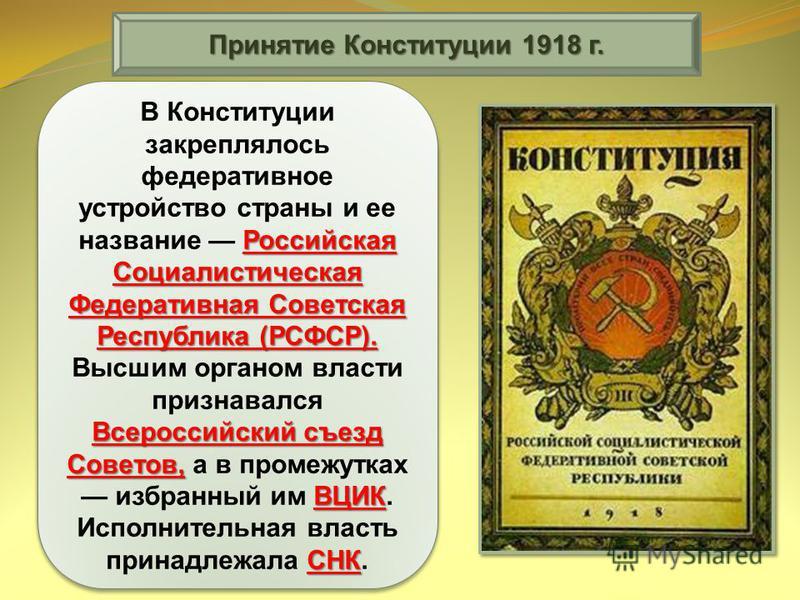 Принятие Конституции 1918 г. Конституции РСФСР Главным итогом работы V Всероссийского съезда Советов в июле 1918 г. стало принятие Конституции РСФСР. Она законодательно оформила установление диктатуры пролетариата в форме советской власти. Диктатура