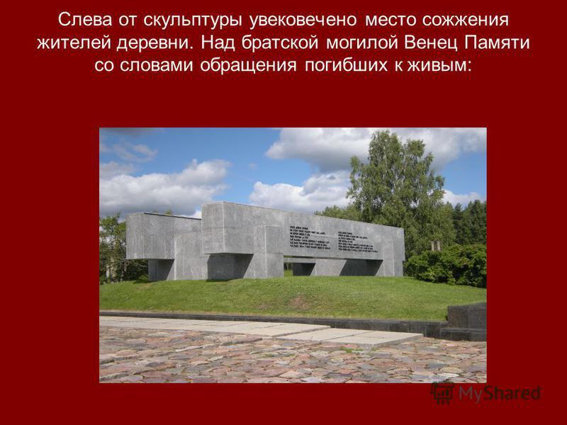 Слева от скульптуры увековечено место сожжения жителей деревни. Над братской могилой Венец Памяти со словами обращения погибших к живым: