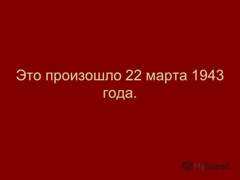 Это произошло 22 марта 1943 года.