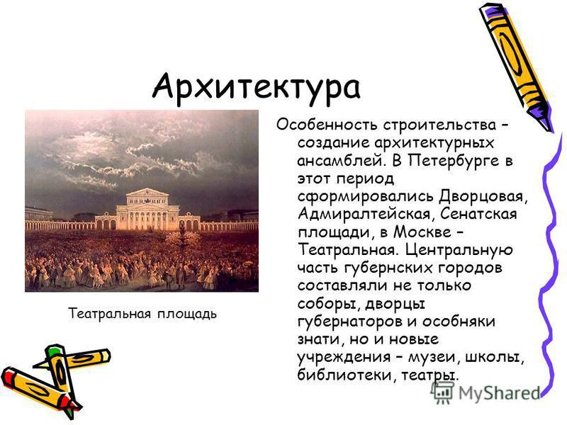 Архитектура Особенность строительства – создание архитектурных ансамблей. В Петербурге в этот период сформировались Дворцовая, Адмиралтейская, Сенатская площади, в Москве – Театральная. Центральную часть губернских городов составляли не только соборы