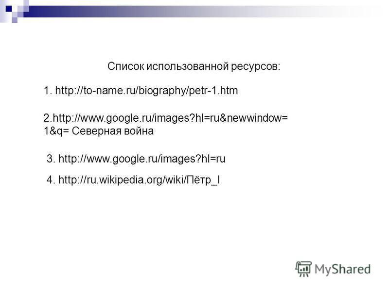 3. http://www.google.ru/images?hl=ru 4. http://ru.wikipedia.org/wiki/Пётр_I 1. http://to-name.ru/biography/petr-1. htm 2.http://www.google.ru/images?hl=ru&newwindow= 1&q= Северная война Список использованной ресурсов: