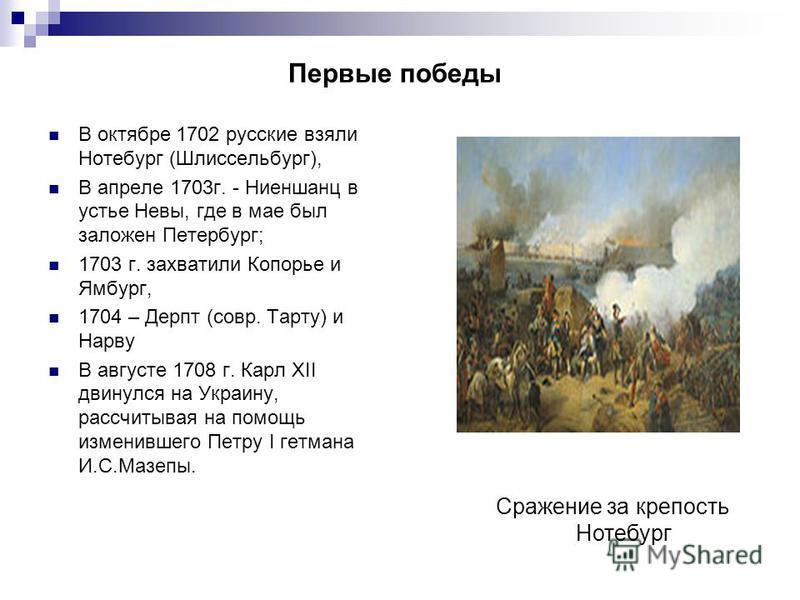 Первые победы В октябре 1702 русские взяли Нотебург (Шлиссельбург), В апреле 1703 г. - Ниеншанц в устье Невы, где в мае был заложен Петербург; 1703 г. захватили Копорье и Ямбург, 1704 – Дерпт (совр. Тарту) и Нарву В августе 1708 г. Карл XII двинулся