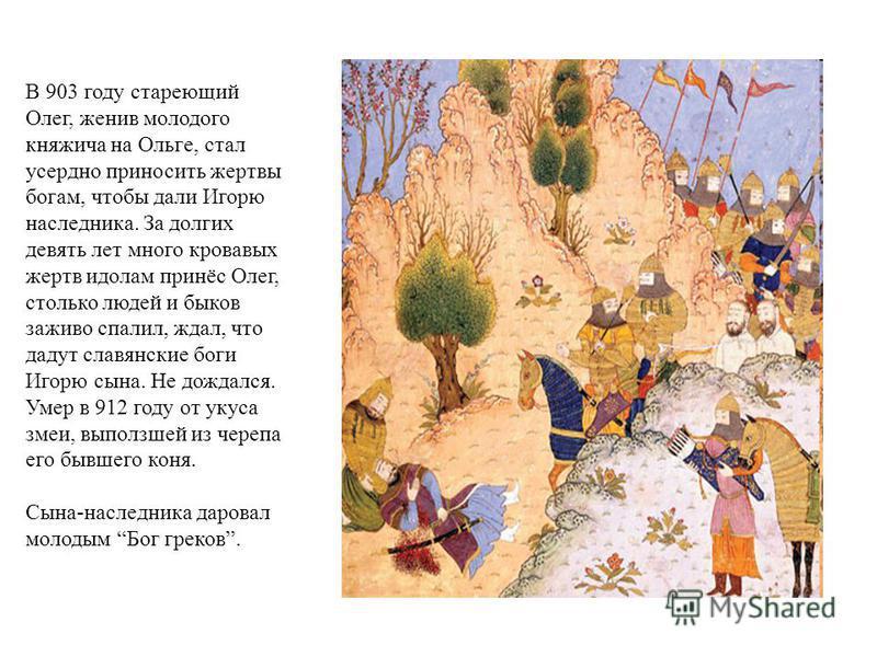 В 903 году стареющий Олег, женив молодого княжича на Ольге, стал усердно приносить жертвы богам, чтобы дали Игорю наследника. За долгих девять лет много кровавых жертв идолам принёс Олег, столько людей и быков заживо спалил, ждал, что дадут славянски