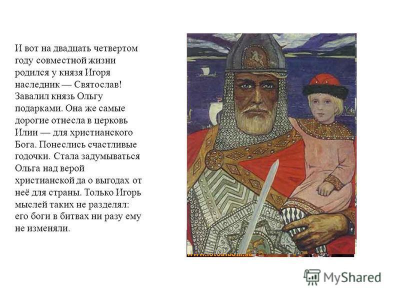 И вот на двадцать четвертом году совместной жизни родился у князя Игоря наследник Святослав! Завалил князь Ольгу подарками. Она же самые дорогие отнесла в церковь Илии для христианского Бога. Понеслись счастливые годочки. Стала задумываться Ольга над