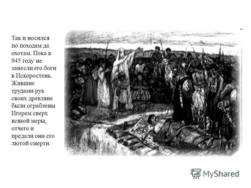 Так и носился по походам да охотам. Пока в 945 году не занесли его боги в Искоростень. Жившие трудами рук своих древляне были ограблены Игорем сверх всякой меры, отчего и предали они его лютой смерти.