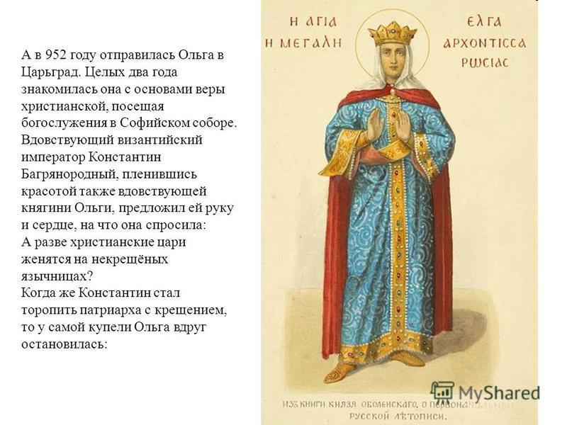 А в 952 году отправилась Ольга в Царьград. Целых два года знакомилась она с основами веры христианской, посещая богослужения в Софийском соборе. Вдовствующий византийский император Константин Багрянородный, пленившись красотой также вдовствующей княг