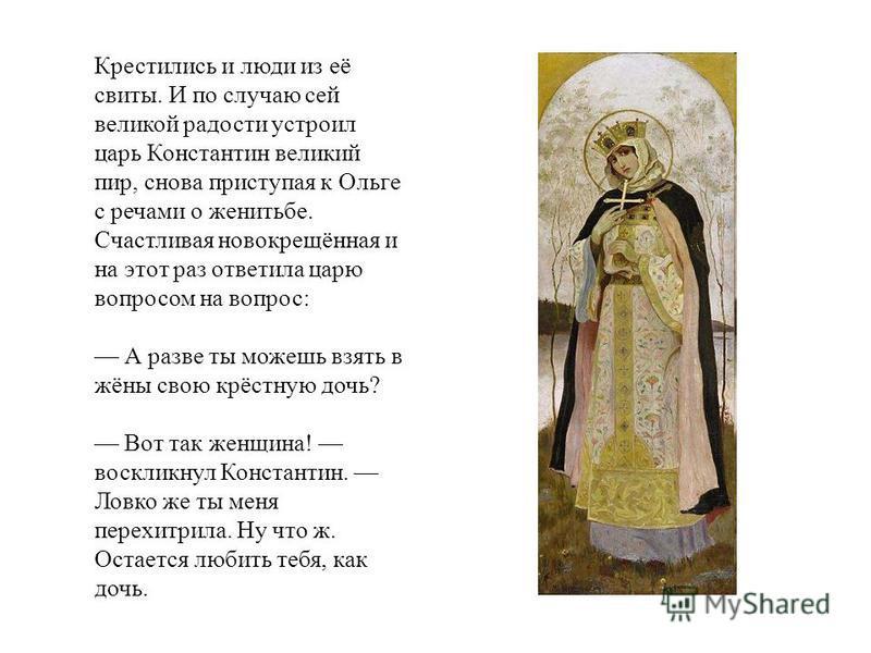 Крестились и люди из её свиты. И по случаю сей великой радости устроил царь Константин великий пир, снова приступая к Ольге с речами о женитьбе. Счастливая новокрещённая и на этот раз ответила царю вопросом на вопрос: А разве ты можешь взять в жёны с