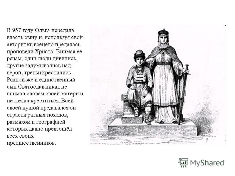 В 957 году Ольга передала власть сыну и, используя свой авторитет, всецело предалась проповеди Христа. Внимая её речам, одни люди дивились, другие задумывались над верой, третьи крестились. Родной же и единственный сын Святослав никак не внимал слова