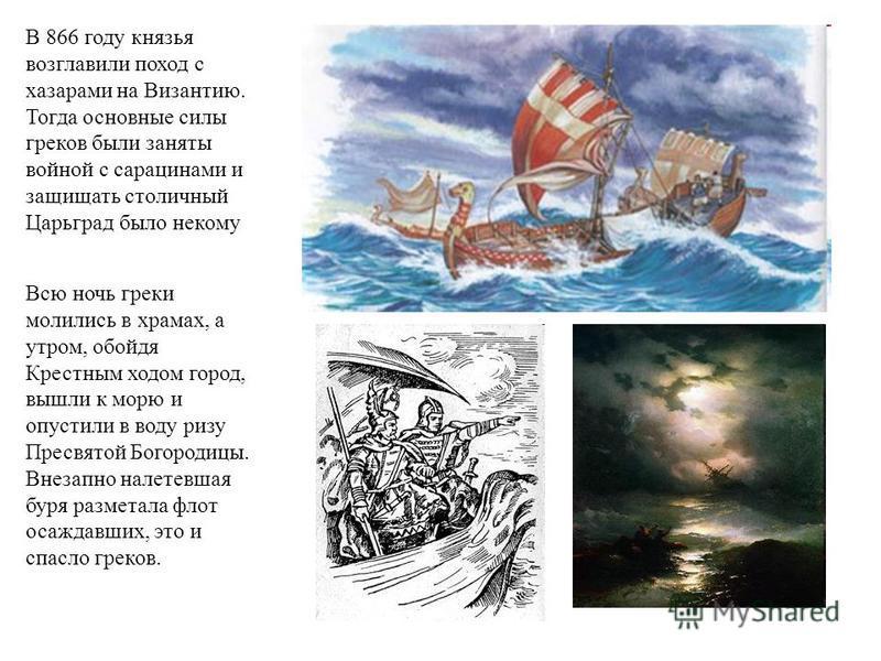 В 866 году князья возглавили поход с хазарами на Византию. Тогда основные силы греков были заняты войной с сарацинами и защищать столичный Царьград было некому Всю ночь греки молились в храмах, а утром, обойдя Крестным ходом город, вышли к морю и опу
