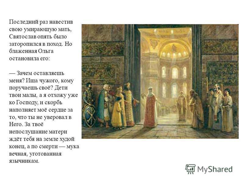 Последний раз навестив свою умирающую мать, Святослав опять было заторопился в поход. Но блаженная Ольга остановила его: Зачем оставляешь меня? Ища чужого, кому поручаешь своё? Дети твои малы, а я отхожу уже ко Господу, и скорбь наполняет моё сердце