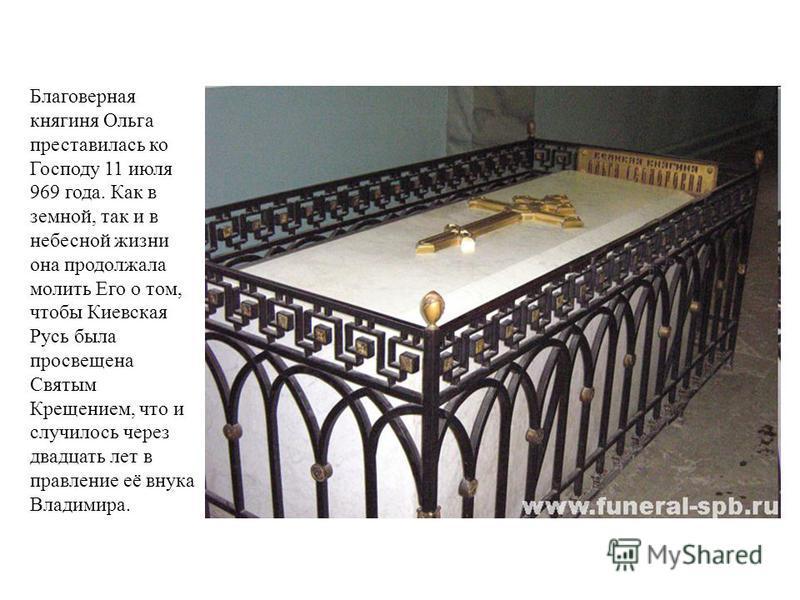Благоверная княгиня Ольга преставилась ко Господу 11 июля 969 года. Как в земной, так и в небесной жизни она продолжала молить Его о том, чтобы Киевская Русь была просвещена Святым Крещением, что и случилось через двадцать лет в правление её внука Вл