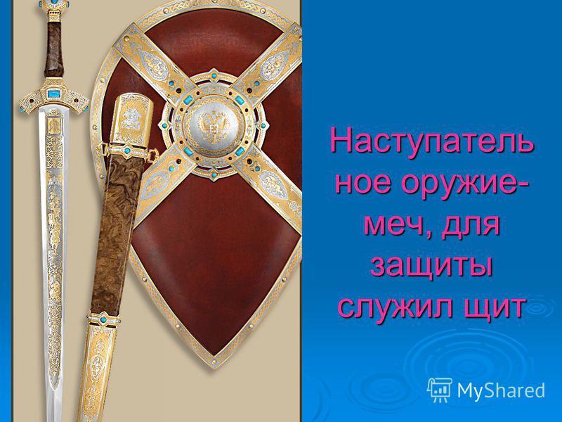 Наступатель ное оружие- меч, для защиты служил щит