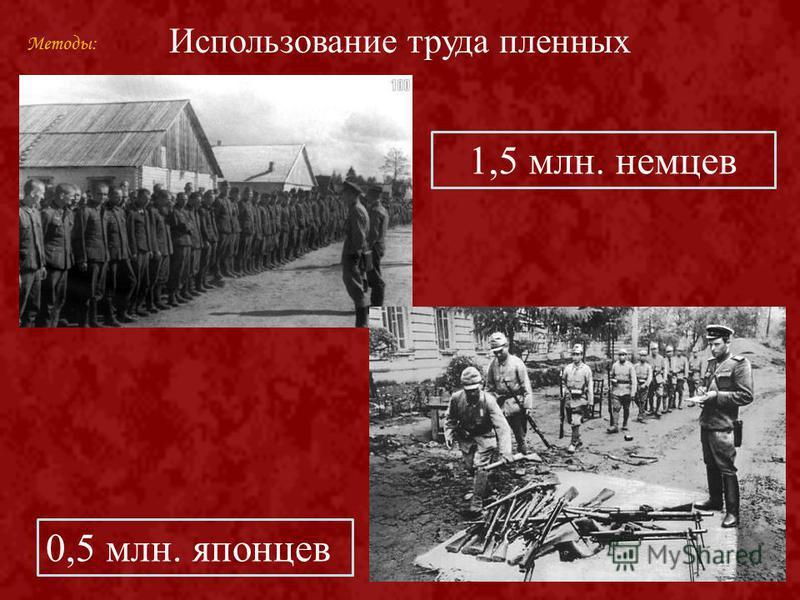 Использование труда пленных 1,5 млн. немцев 0,5 млн. японцев Методы: