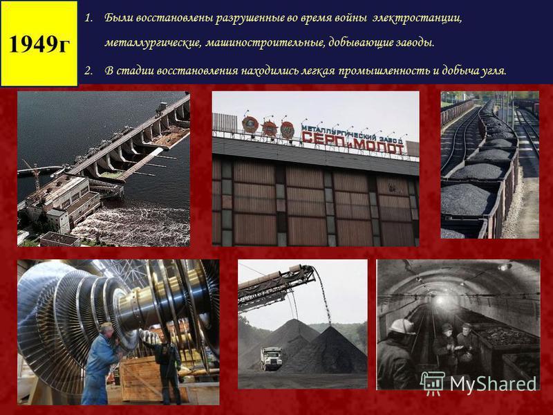 1. Были восстановлены разрушенные во время войны электростанции, металлургические, машиностроительные, добывающие заводы. 2. В стадии восстановления находились легкая промышленность и добыча угля. 1949 г